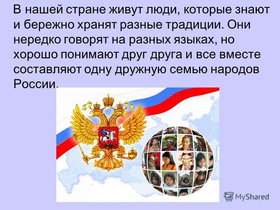 В нашей стране живут люди, которые знают и бережно хранят разные традиции. Они нередко говорят на разных языках, но хорошо понимают друг друга и все вместе составляют одну дружную семью народов России.
