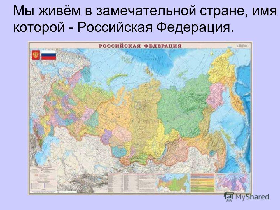 Мы живём в замечательной стране, имя которой - Российская Федерация.