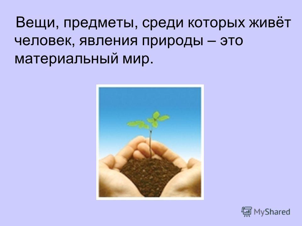 Вещи, предметы, среди которых живёт человек, явления природы – это материальный мир.