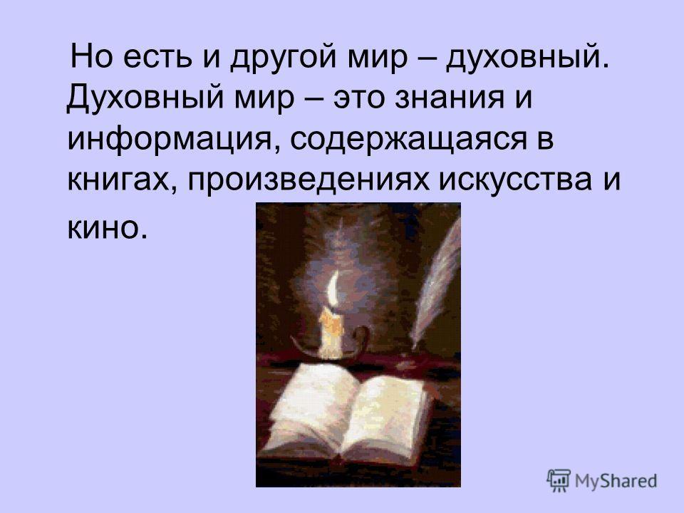 Но есть и другой мир – духовный. Духовный мир – это знания и информация, содержащаяся в книгах, произведениях искусства и кино.