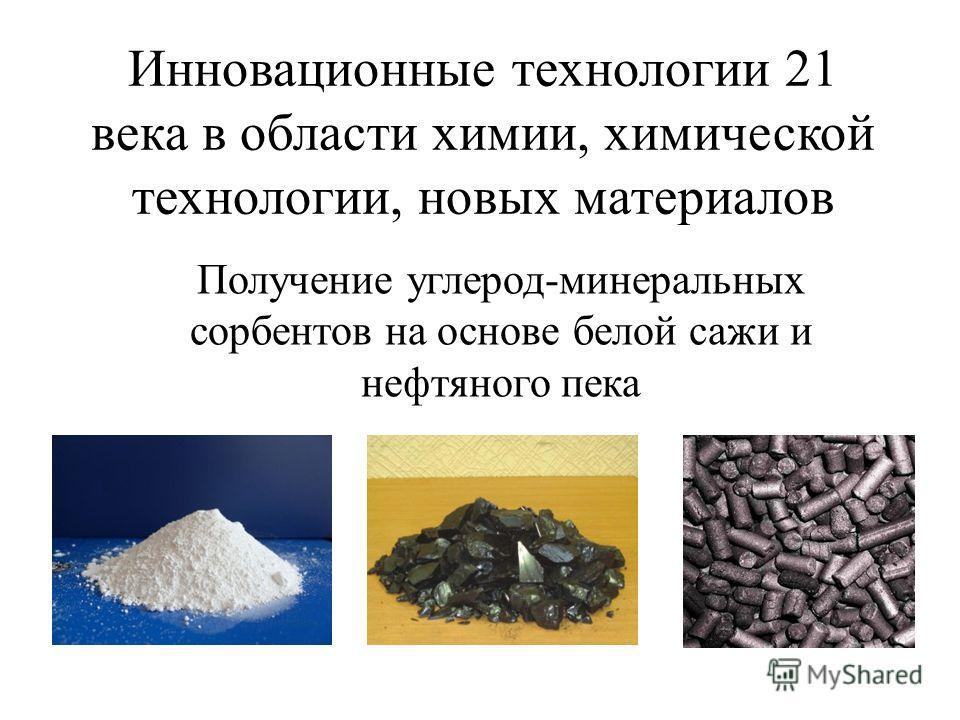 Инновационные технологии 21 века в области химии, химической технологии, новых материалов Получение углерод-минеральных сорбентов на основе белой сажи и нефтяного пека