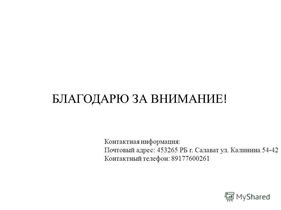 БЛАГОДАРЮ ЗА ВНИМАНИЕ ! Контактная информация: Почтовый адрес: 453265 РБ г. Салават ул. Калинина 54-42 Контактный телефон: 89177600261