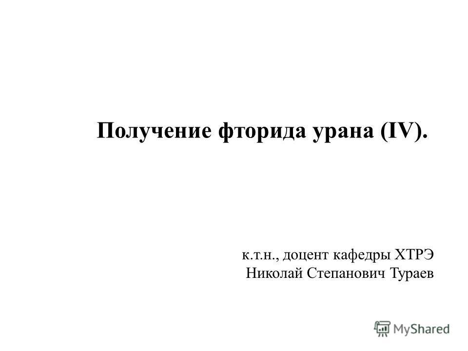 Получение фторида урана (IV). к.т.н., доцент кафедры ХТРЭ Николай Степанович Тураев