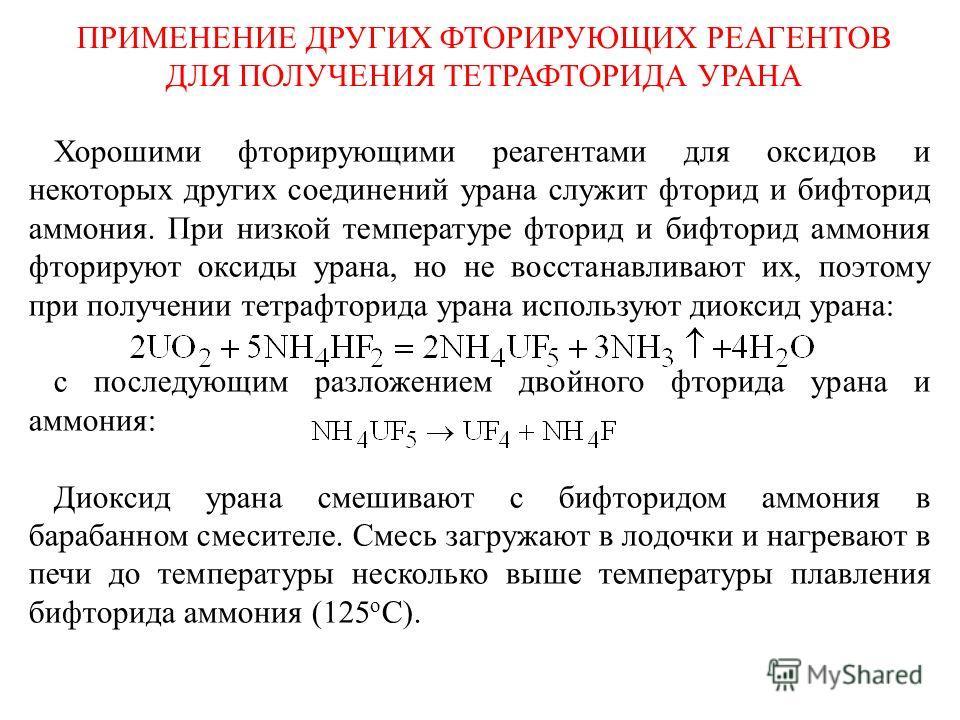 ПРИМЕНЕНИЕ ДРУГИХ ФТОРИРУЮЩИХ РЕАГЕНТОВ ДЛЯ ПОЛУЧЕНИЯ ТЕТРАФТОРИДА УРАНА Хорошими фторирующими реагентами для оксидов и некоторых других соединений урана служит фторид и бифторид аммония. При низкой температуре фторид и бифторид аммония фторируют окс