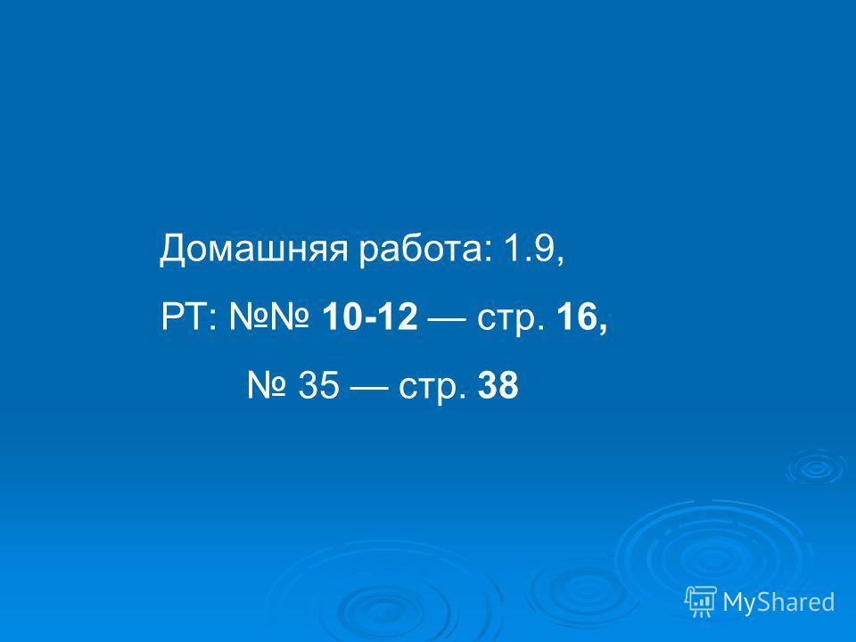 Домашняя работа: 1.9, РТ: 10-12 стр. 16, 35 стр. 38