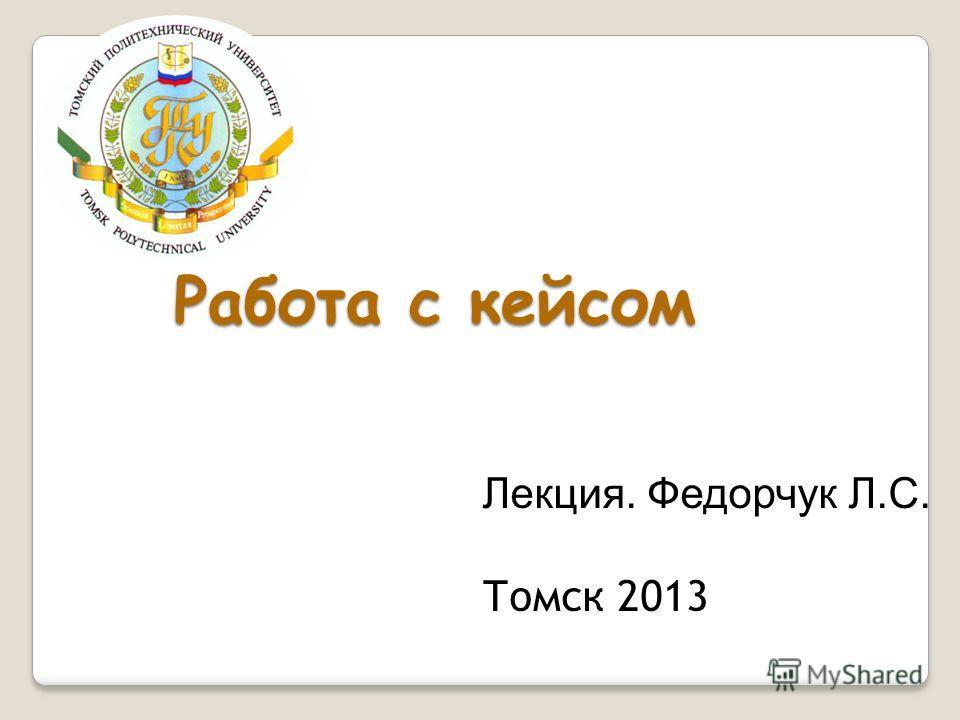 Работа с кейсом Лекция. Федорчук Л.С. Томск 2013