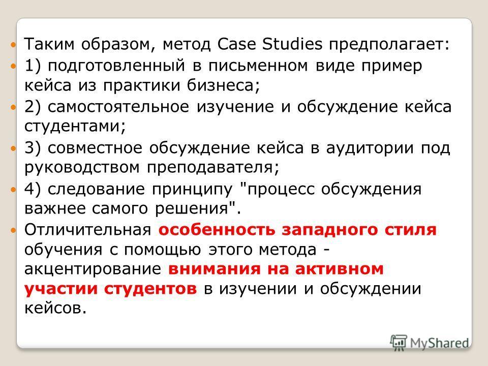 Таким образом, метод Case Studies предполагает: 1) подготовленный в письменном виде пример кейса из практики бизнеса; 2) самостоятельное изучение и обсуждение кейса студентами; 3) совместное обсуждение кейса в аудитории под руководством преподавателя