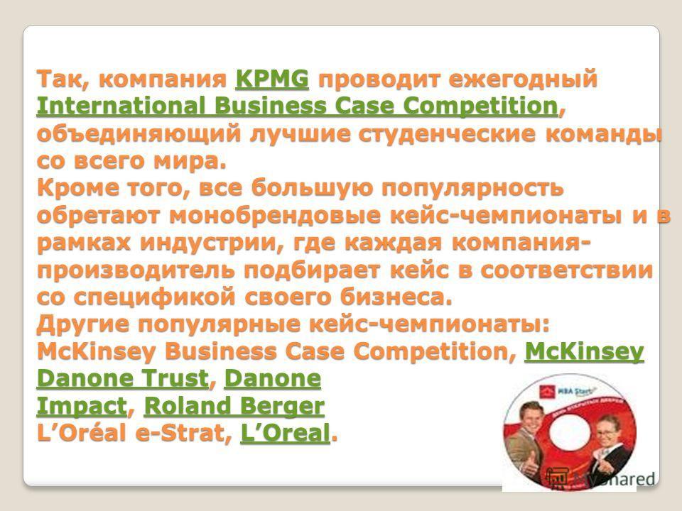 Так, компания KPMG проводит ежегодный International Business Case Competition, объединяющий лучшие студенческие команды со всего мира. Кроме того, все большую популярность обретают монобрендовые кейс-чемпионаты и в рамках индустрии, где каждая компан