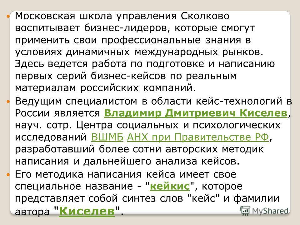 Московская школа управления Сколково воспитывает бизнес-лидеров, которые смогут применить свои профессиональные знания в условиях динамичных международных рынков. Здесь ведется работа по подготовке и написанию первых серий бизнес-кейсов по реальным м