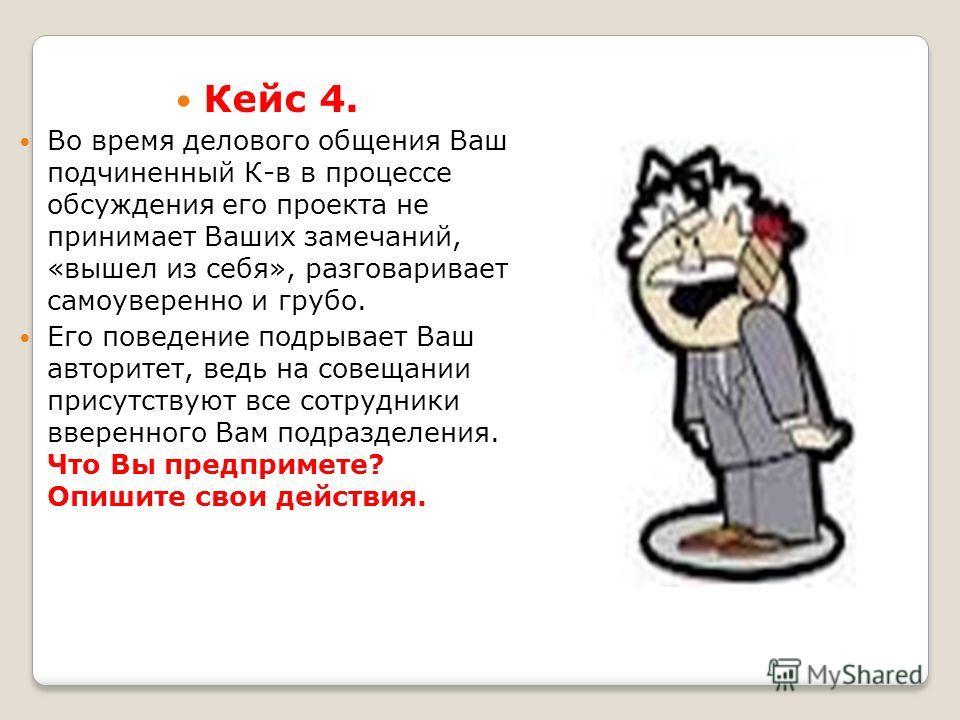 Кейс 4. Во время делового общения Ваш подчиненный К-в в процессе обсуждения его проекта не принимает Ваших замечаний, «вышел из себя», разговаривает самоуверенно и грубо. Его поведение подрывает Ваш авторитет, ведь на совещании присутствуют все сотру