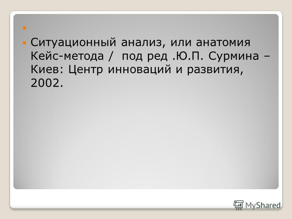 Ситуационный анализ, или анатомия Кейс-метода / под ред.Ю.П. Сурмина – Киев: Центр инноваций и развития, 2002.