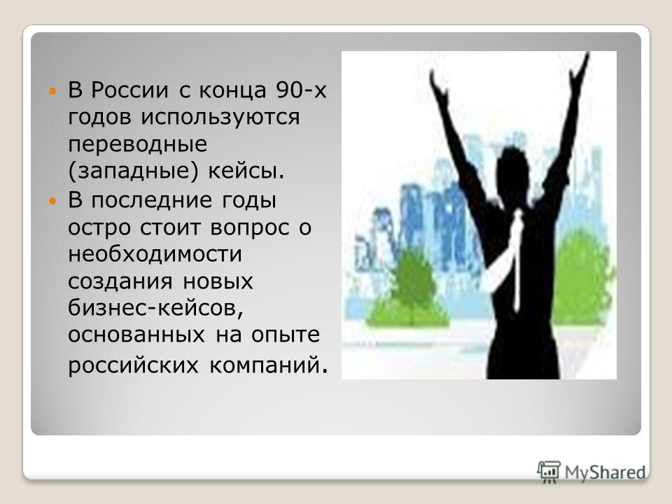 В России с конца 90-х годов используются переводные (западные) кейсы. В последние годы остро стоит вопрос о необходимости создания новых бизнес-кейсов, основанных на опыте российских компаний.