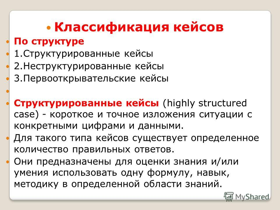 Классификация кейсов По структуре 1.Структурированные кейсы 2.Неструктурированные кейсы 3.Первооткрывательские кейсы Структурированные кейсы (highly structured case) - короткое и точное изложения ситуации с конкретными цифрами и данными. Для такого т