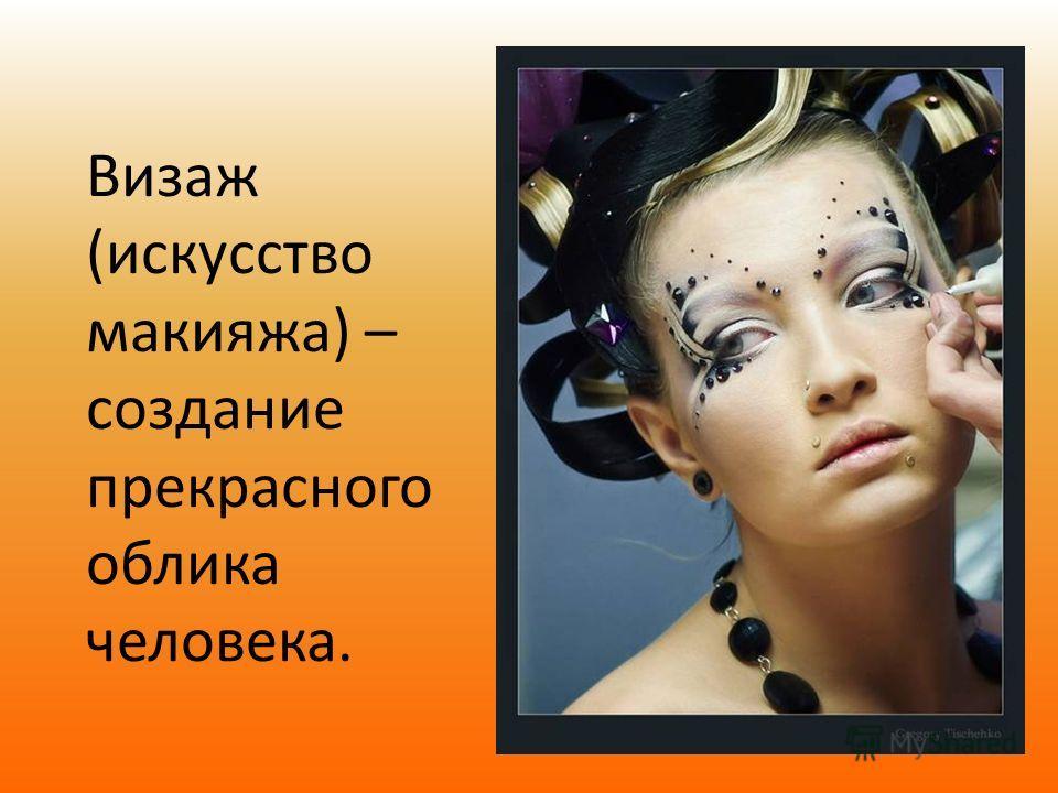 Визаж (искусство макияжа) – создание прекрасного облика человека.
