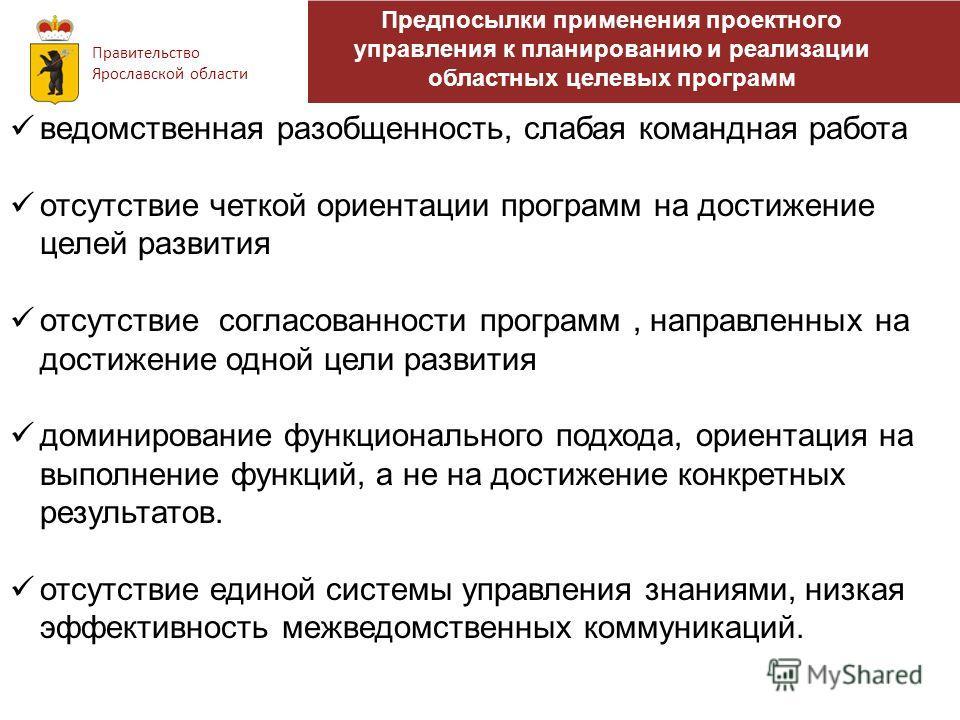 Правительство Ярославской области ведомственная разобщенность, слабая командная работа отсутствие четкой ориентации программ на достижение целей развития отсутствие согласованности программ, направленных на достижение одной цели развития доминировани