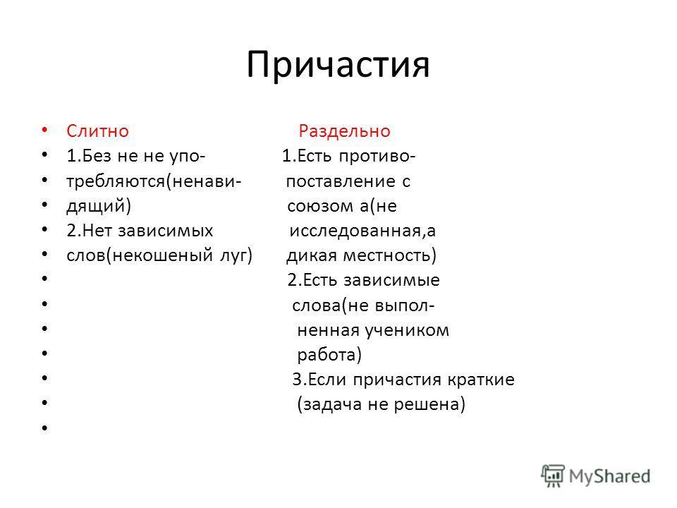 Причастия Слитно Раздельно 1.Без не не упо- 1.Есть противо- требляются(ненави- поставление с дящий) союзом а(не 2.Нет зависимых исследованная,а слов(некошеный луг) дикая местность) 2.Есть зависимые слова(не выпол- ненная учеником работа) 3.Если прича
