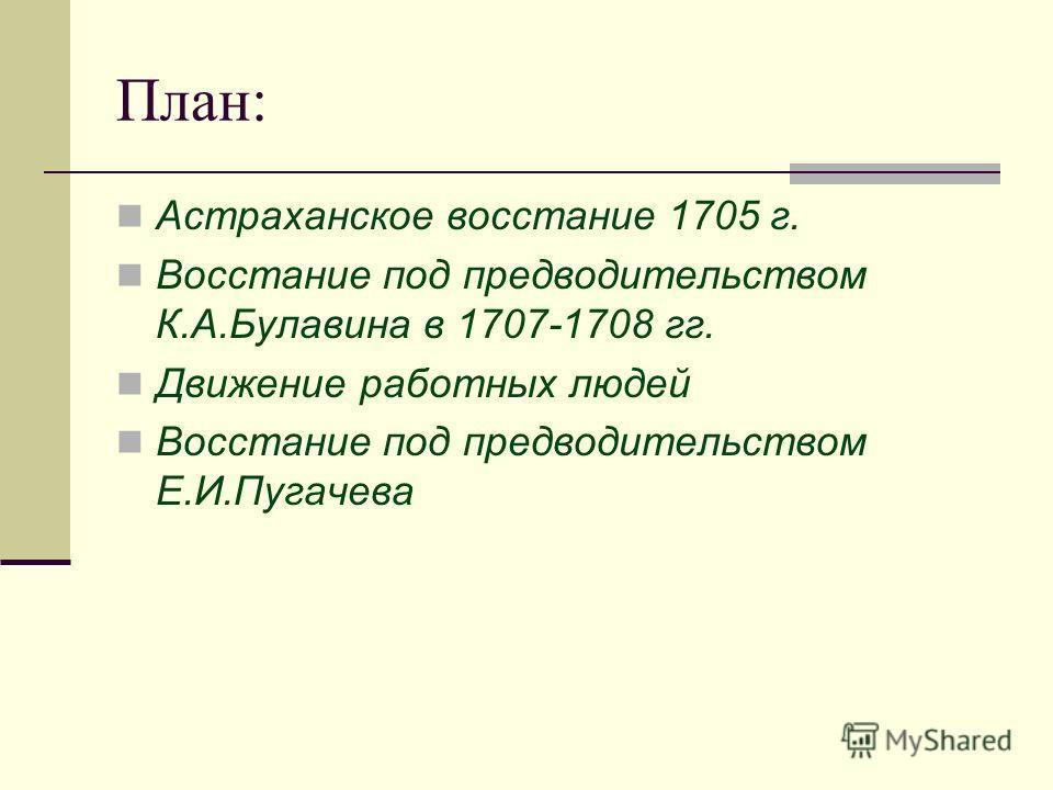План: Астраханское восстание 1705 г. Восстание под предводительством К.А.Булавина в 1707-1708 гг. Движение работных людей Восстание под предводительством Е.И.Пугачева