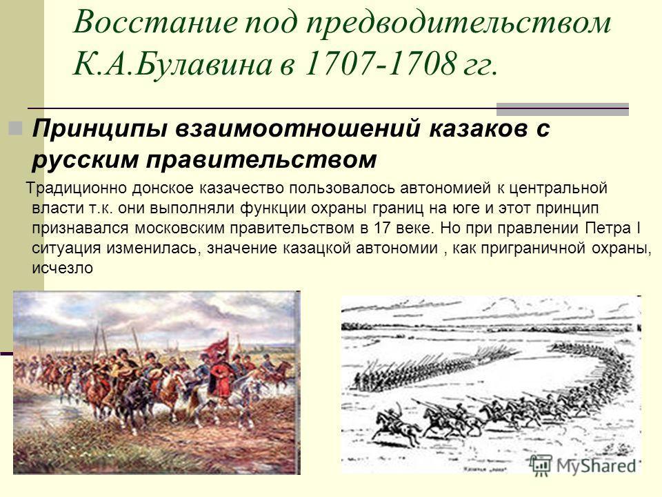 Восстание под предводительством К.А.Булавина в 1707-1708 гг. Принципы взаимоотношений казаков с русским правительством Традиционно донское казачество пользовалось автономией к центральной власти т.к. они выполняли функции охраны границ на юге и этот