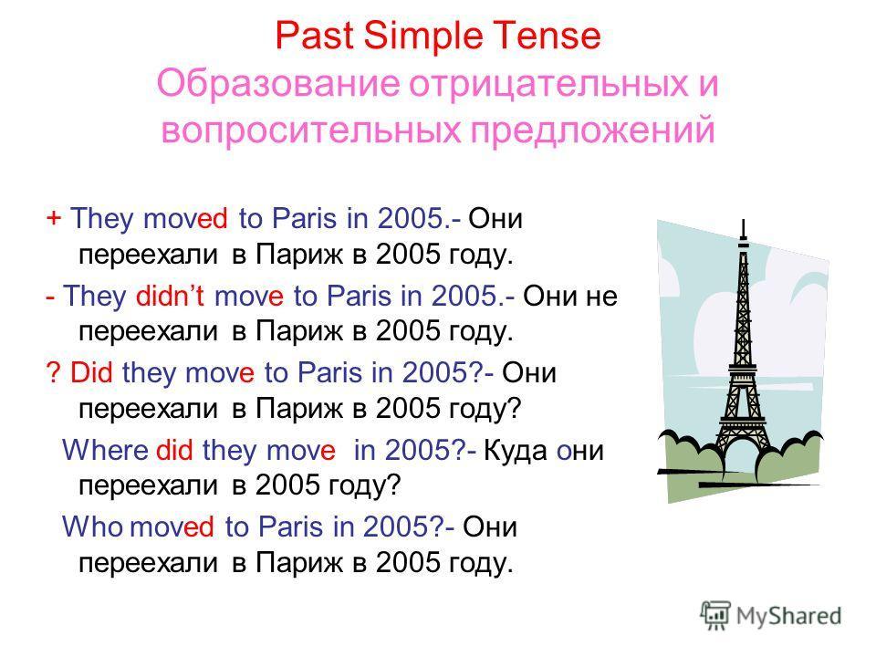 Past Simple Tense Образование отрицательных и вопросительных предложений + They moved to Paris in 2005.- Они переехали в Париж в 2005 году. - They didnt move to Paris in 2005.- Они не переехали в Париж в 2005 году. ? Did they move to Paris in 2005?-