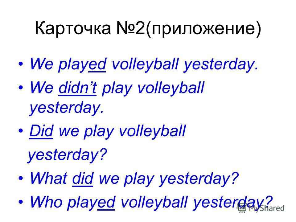 Карточка 2(приложение) We played volleyball yesterday. We didnt play volleyball yesterday. Did we play volleyball yesterday? What did we play yesterday? Who played volleyball yesterday?