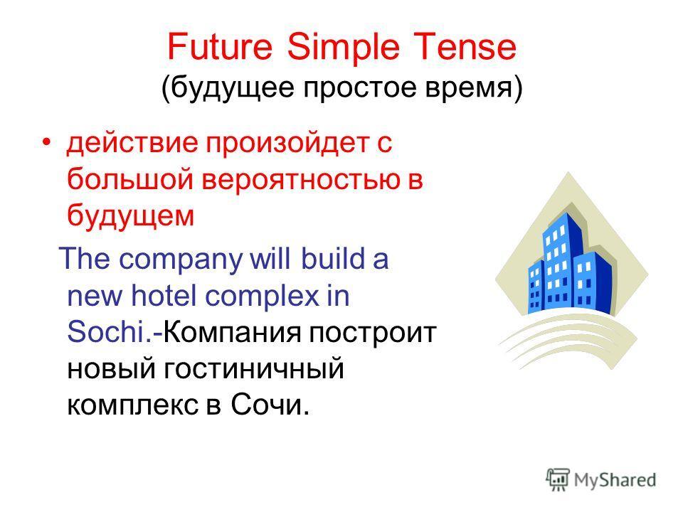 Future Simple Tense (будущее простое время) действие произойдет с большой вероятностью в будущем The company will build a new hotel complex in Sochi.-Компания построит новый гостиничный комплекс в Сочи.
