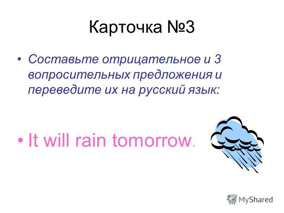 Карточка 3 Составьте отрицательное и 3 вопросительных предложения и переведите их на русский язык: It will rain tomorrow.