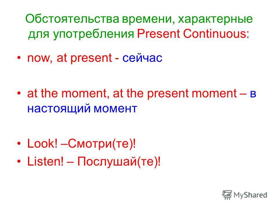 Обстоятельства времени, характерные для употребления Present Continuous: now, at present - сейчас at the moment, at the present moment – в настоящий момент Look! –Cмотри(те)! Listen! – Послушай(те)!