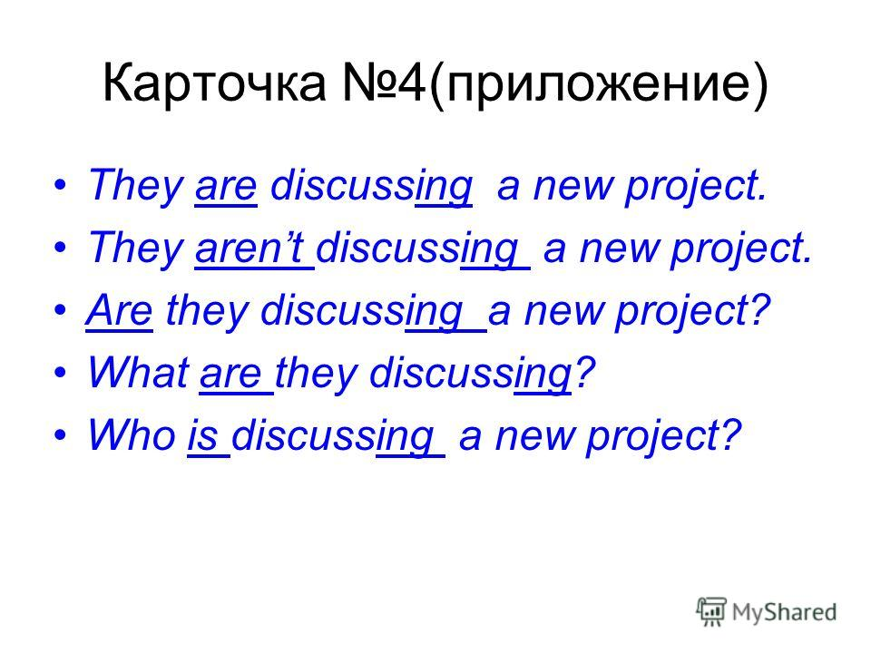 Карточка 4(приложение) They are discussing a new project. They arent discussing a new project. Are they discussing a new project? What are they discussing? Who is discussing a new project?