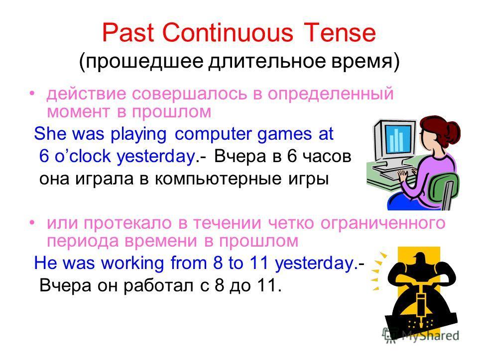 Past Continuous Tense (прошедшее длительное время) действие совершалось в определенный момент в прошлом She was playing computer games at 6 oclock yesterday.- Вчера в 6 часов она играла в компьютерные игры или протекало в течении четко ограниченного