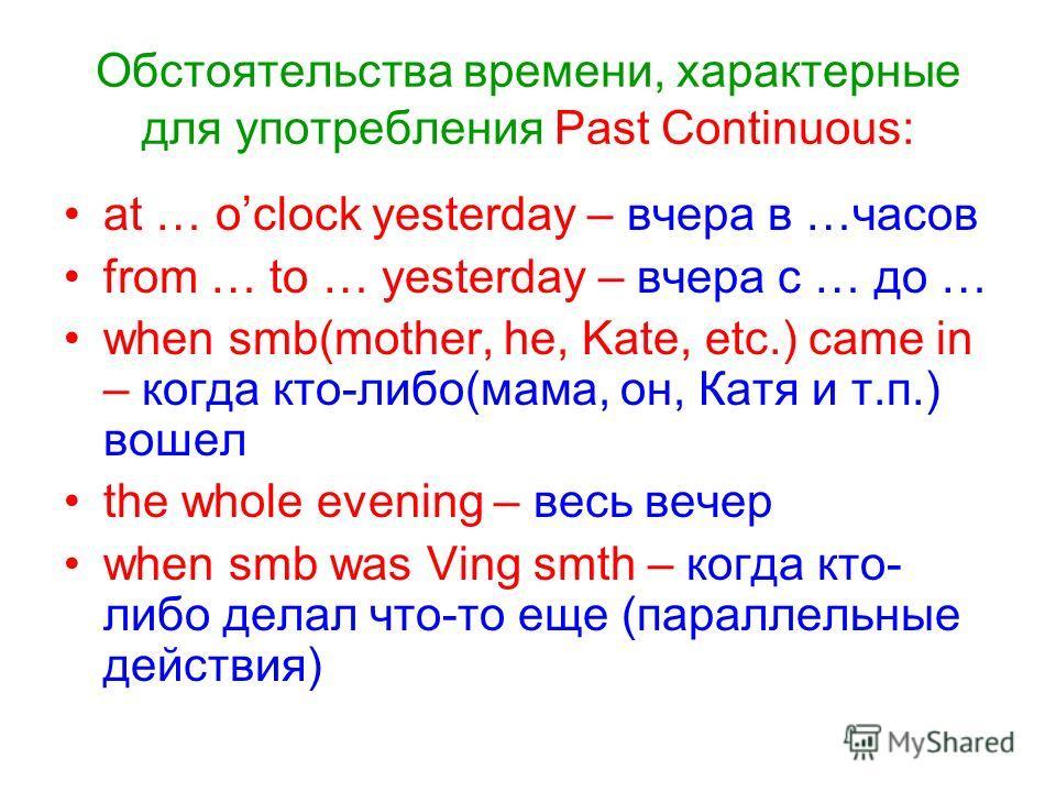 Обстоятельства времени, характерные для употребления Past Continuous: at … oclock yesterday – вчера в …часов from … to … yesterday – вчера с … до … when smb(mother, he, Kate, etc.) came in – когда кто-либо(мама, он, Катя и т.п.) вошел the whole eveni