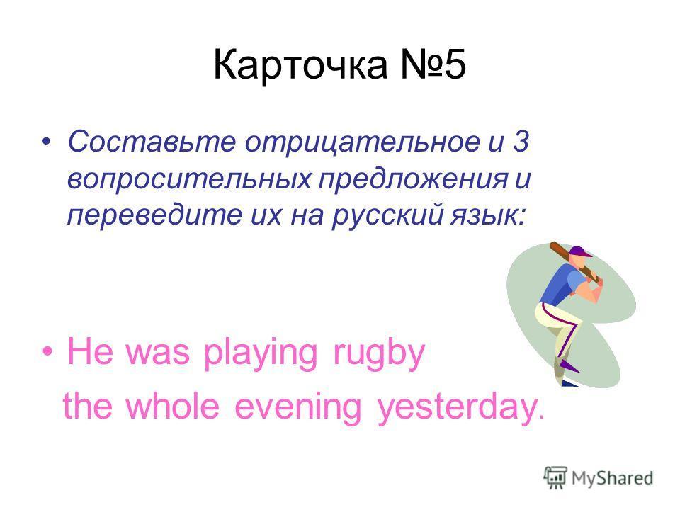 Карточка 5 Составьте отрицательное и 3 вопросительных предложения и переведите их на русский язык: He was playing rugby the whole evening yesterday.