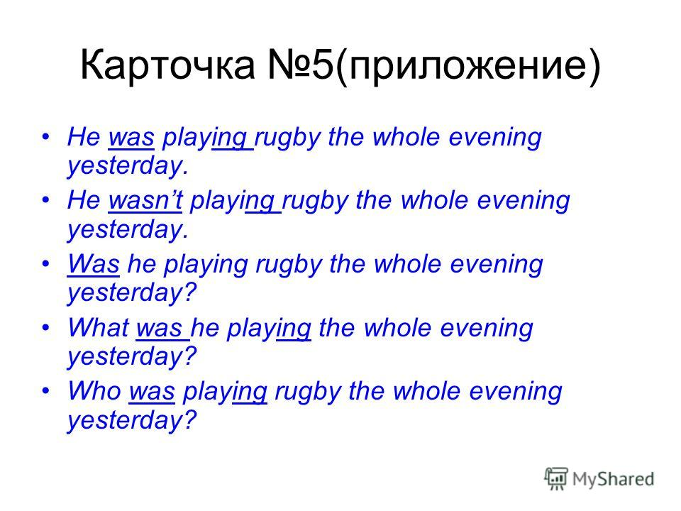 Карточка 5(приложение) He was playing rugby the whole evening yesterday. He wasnt playing rugby the whole evening yesterday. Was he playing rugby the whole evening yesterday? What was he playing the whole evening yesterday? Who was playing rugby the