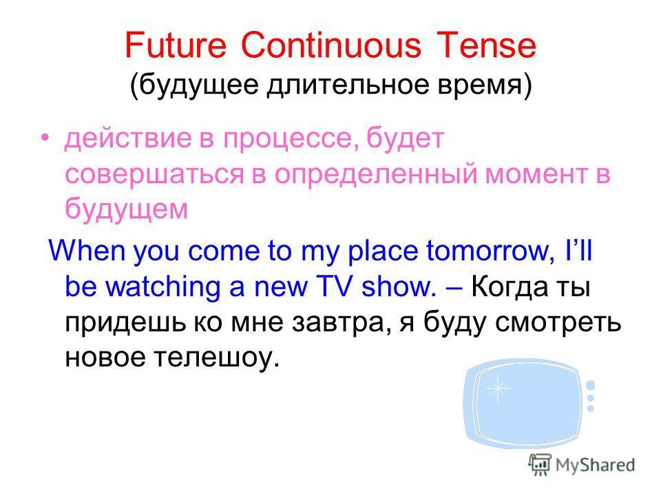 Future Continuous Tense (будущее длительное время) действие в процессе, будет совершаться в определенный момент в будущем When you come to my place tomorrow, Ill be watching a new TV show. – Когда ты придешь ко мне завтра, я буду смотреть новое телеш