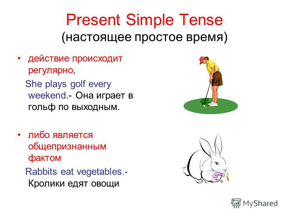 Present Simple Tense (настоящее простое время) действие происходит регулярно, She plays golf every weekend.- Она играет в гольф по выходным. либо является общепризнанным фактом Rabbits eat vegetables.- Кролики едят овощи