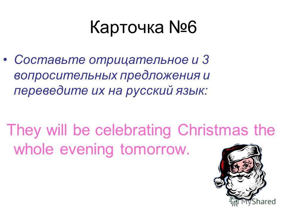 Карточка 6 Составьте отрицательное и 3 вопросительных предложения и переведите их на русский язык: They will be celebrating Christmas the whole evening tomorrow.