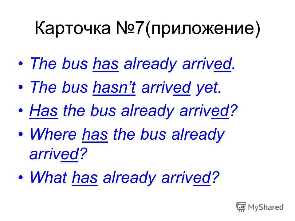Карточка 7(приложение) The bus has already arrived. The bus hasnt arrived yet. Has the bus already arrived? Where has the bus already arrived? What has already arrived?