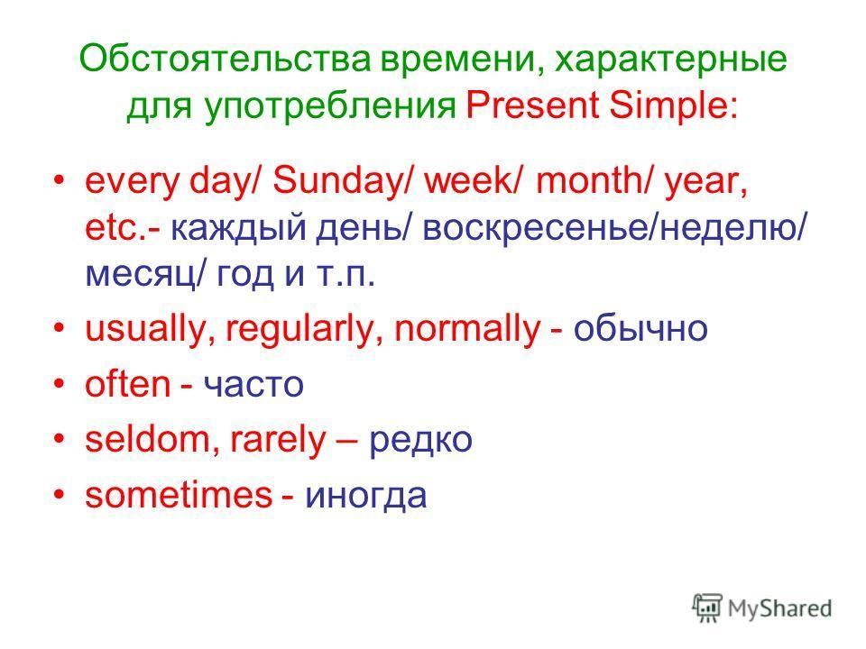 Обстоятельства времени, характерные для употребления Present Simple: every day/ Sunday/ week/ month/ year, etc.- каждый день/ воскресенье/неделю/ месяц/ год и т.п. usually, regularly, normally - обычно often - часто seldom, rarely – редко sometimes -