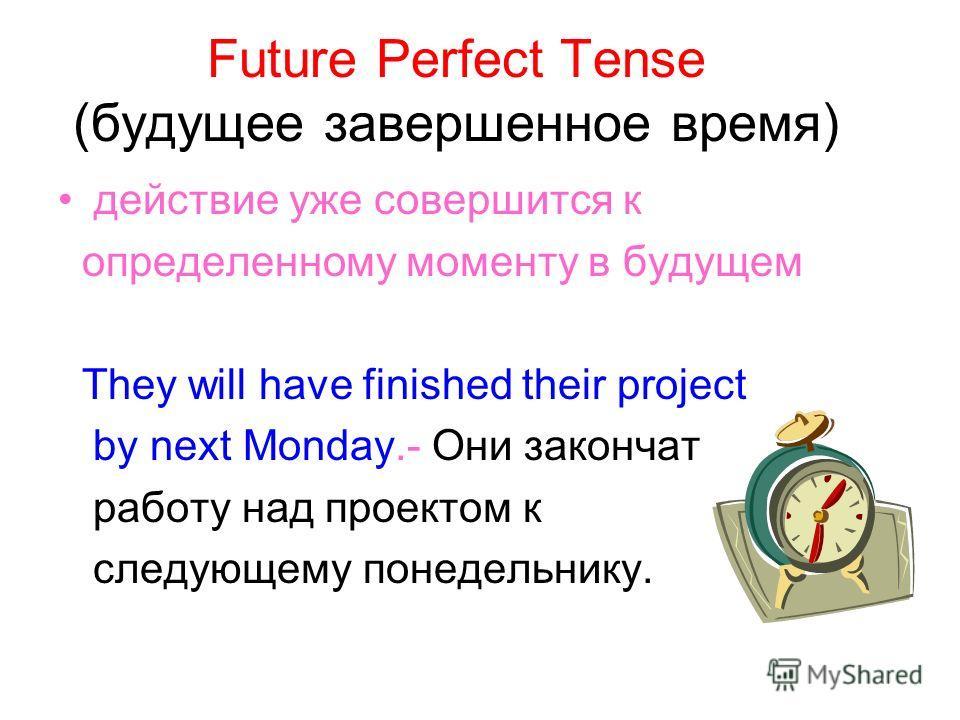 Future Perfect Tense (будущее завершенное время) действие уже совершится к определенному моменту в будущем They will have finished their project by next Monday.- Они закончат работу над проектом к следующему понедельнику.