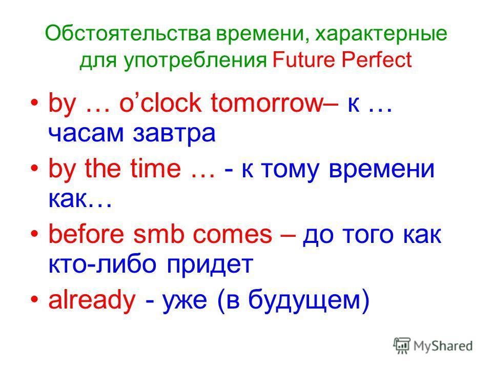 Обстоятельства времени, характерные для употребления Future Perfect by … oclock tomorrow– к … часам завтра by the time … - к тому времени как… before smb comes – до того как кто-либо придет already - уже (в будущем)