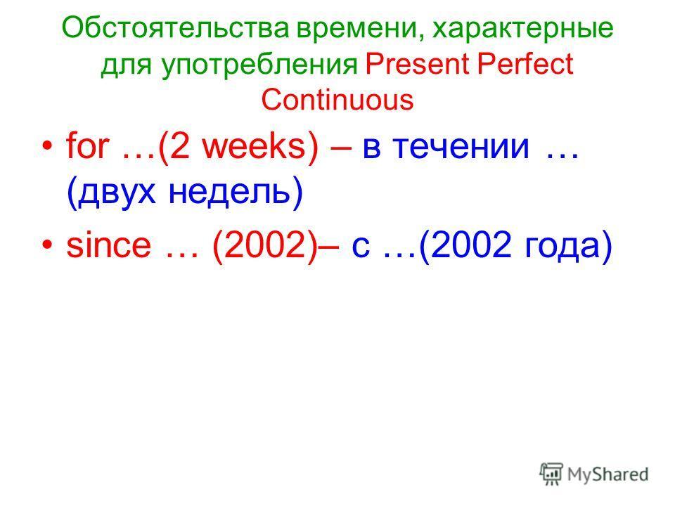 Обстоятельства времени, характерные для употребления Present Perfect Continuous for …(2 weeks) – в течении … (двух недель) since … (2002)– с …(2002 года)