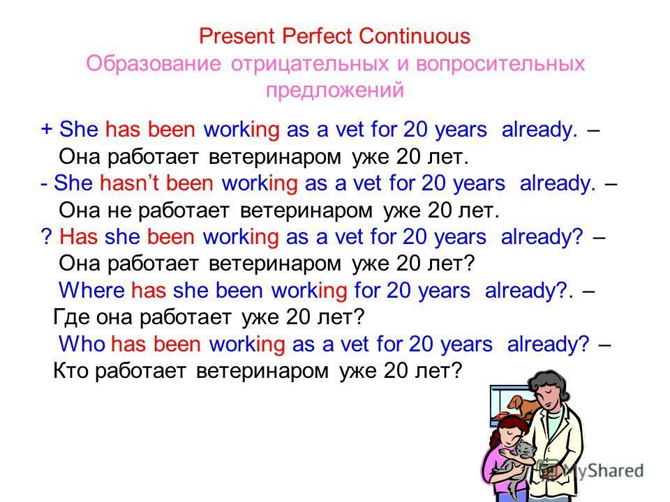 Present Perfect Continuous Образование отрицательных и вопросительных предложений + She has been working as a vet for 20 years already. – Она работает ветеринаром уже 20 лет. - She hasnt been working as a vet for 20 years already. – Она не работает в