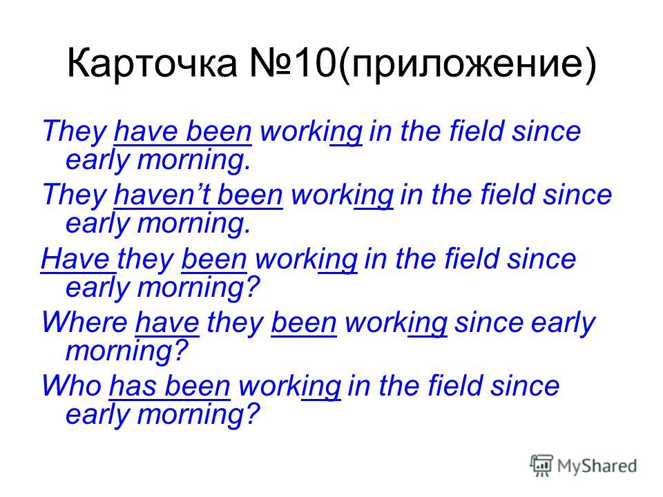 Карточка 10(приложение) They have been working in the field since early morning. They havent been working in the field since early morning. Have they been working in the field since early morning? Where have they been working since early morning? Who