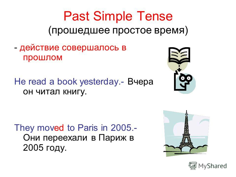 Past Simple Tense (прошедшее простое время) - действие совершалось в прошлом He read a book yesterday.- Вчера он читал книгу. They moved to Paris in 2005.- Они переехали в Париж в 2005 году.