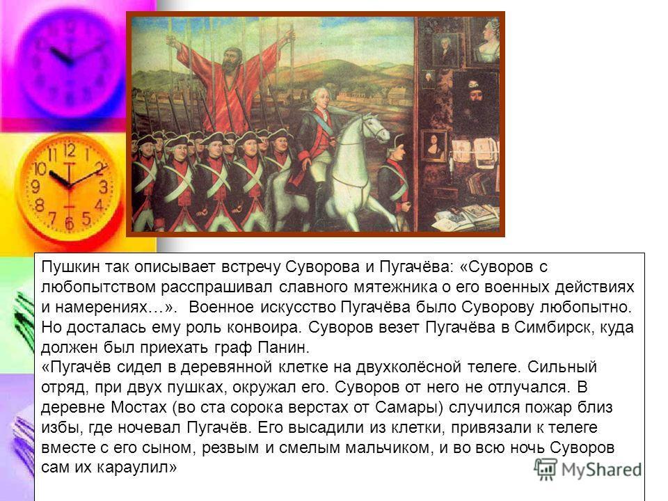Пушкин так описывает встречу Суворова и Пугачёва: «Суворов с любопытством расспрашивал славного мятежника о его военных действиях и намерениях…». Военное искусство Пугачёва было Суворову любопытно. Но досталась ему роль конвоира. Суворов везет Пугачё