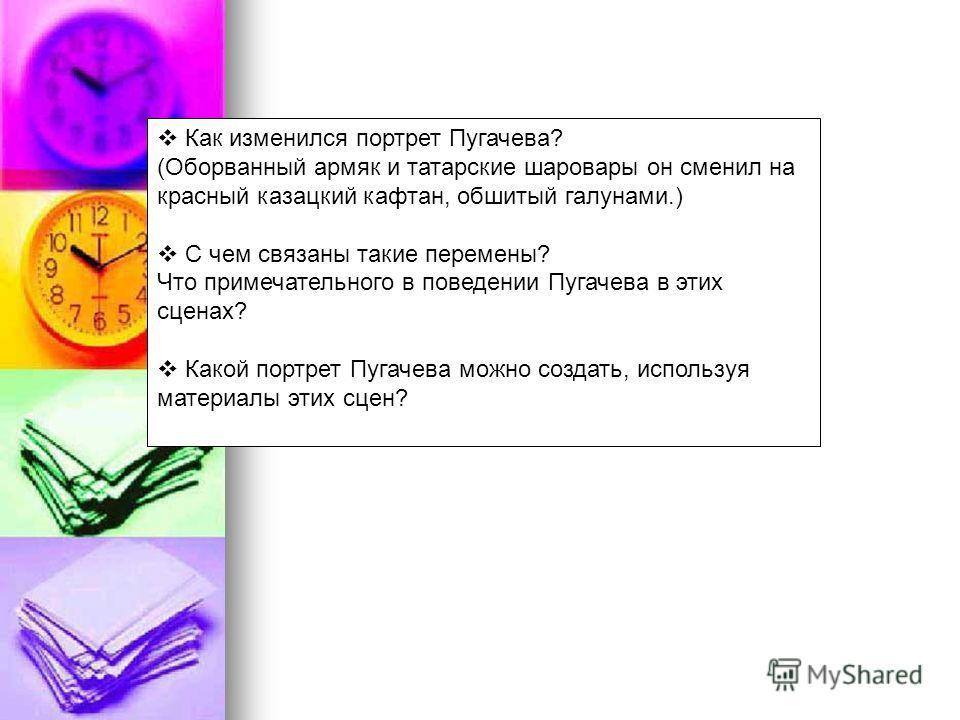 Как изменился портрет Пугачева? (Оборванный армяк и татарские шаровары он сменил на красный казацкий кафтан, обшитый галунами.) С чем связаны такие перемены? Что примечательного в поведении Пугачева в этих сценах? Какой портрет Пугачева можно создать
