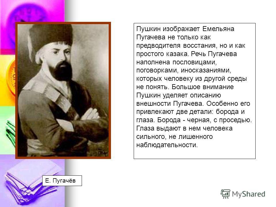 Пушкин изображает Емельяна Пугачева не только как предводителя восстания, но и как простого казака. Речь Пугачева наполнена пословицами, поговорками, иносказаниями, которых человеку из другой среды не понять. Большое внимание Пушкин уделяет описанию