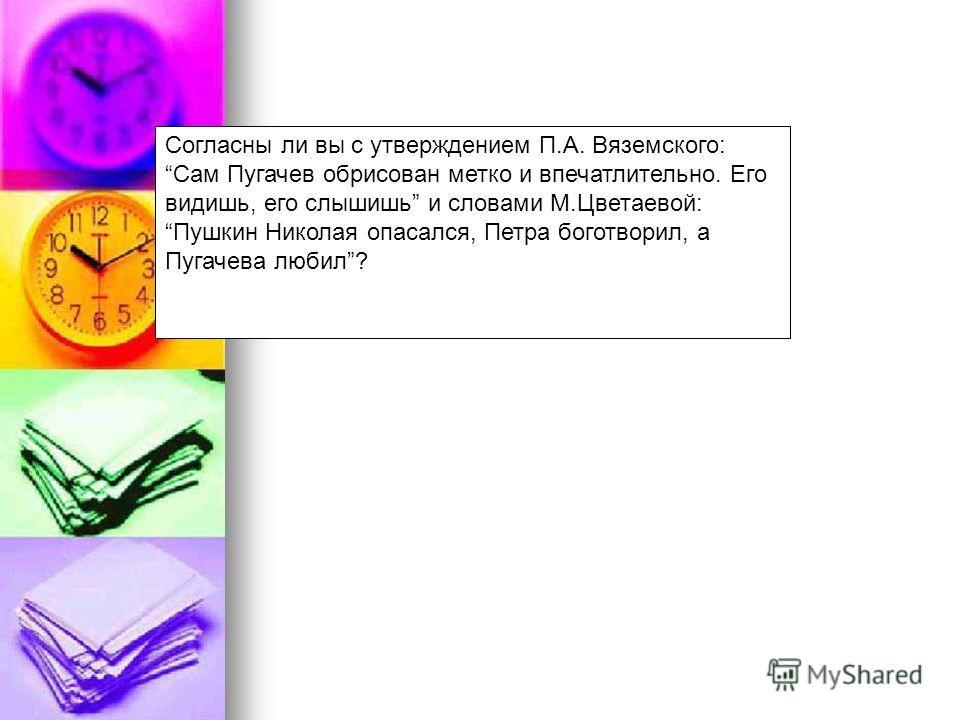 Согласны ли вы с утверждением П.А. Вяземского: Сам Пугачев обрисован метко и впечатлительно. Его видишь, его слышишь и словами М.Цветаевой: Пушкин Николая опасался, Петра боготворил, а Пугачева любил?