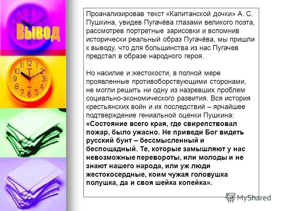 Проанализировав текст «Капитанской дочки» А. С. Пушкина, увидев Пугачёва глазами великого поэта, рассмотрев портретные зарисовки и вспомнив исторически реальный образ Пугачёва, мы пришли к выводу, что для большинства из нас Пугачев предстал в образе