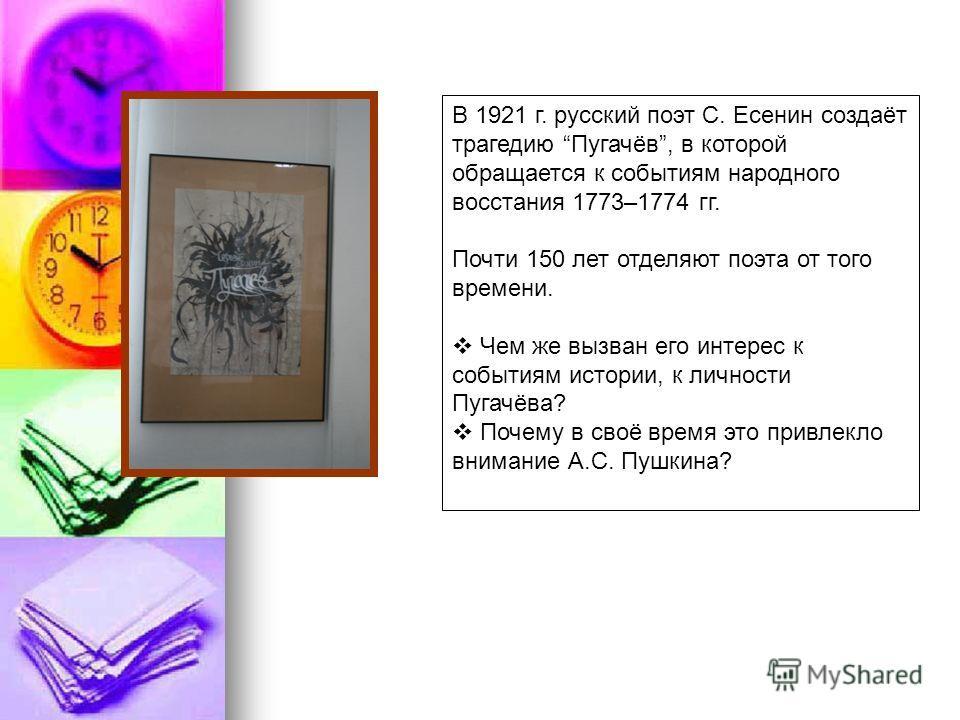 В 1921 г. русский поэт С. Есенин создаёт трагедию Пугачёв, в которой обращается к событиям народного восстания 1773–1774 гг. Почти 150 лет отделяют поэта от того времени. Чем же вызван его интерес к событиям истории, к личности Пугачёва? Почему в сво