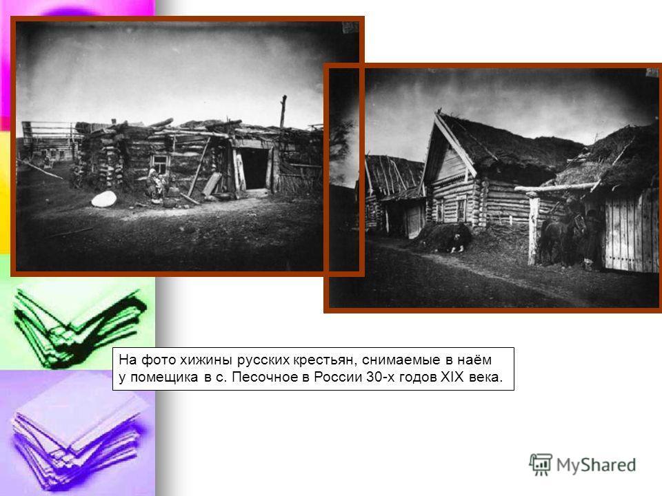 На фото хижины русских крестьян, снимаемые в наём у помещика в с. Песочное в России 30-х годов XIX века.